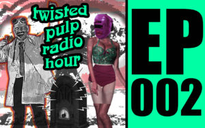 Twisted Pulp Radio Hour Episode 002