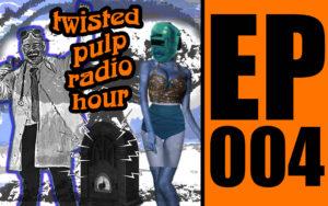 Twisted Pulp Radio Hour Episode 004